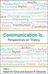 Communication Is... Perspectives on Theory by Adam W. Tyma (ed.) and Autumn Edwards (ed.)