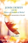 John Dewey and the Ethics of Historical Belief: Religion and the Representation of the Past by Curtis Hutt