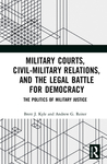 Military Courts, Civil-Military Relations, and the Legal Battle for Democracy: The Politics of Military Justice by Brett J. Kyle and Andrew G. Rieter