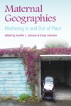Maternal Geographies: Mothering In and Out of Place by Jennifer L. Johnson (ed.), Krista Johnston (ed.), and Karen Falconer Al-Hindi