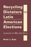 Recycling Dictators in Latin American Elections: Legacies of Military Rule by Brett J. Kyle
